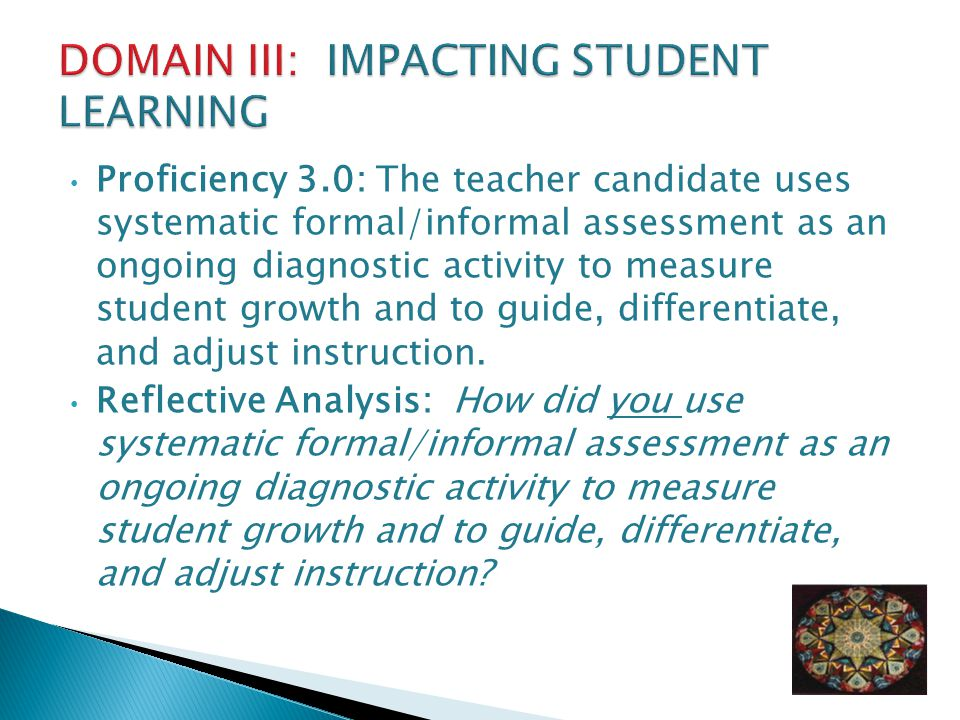 Proficiency 3.0: The teacher candidate uses systematic formal/informal assessment as an ongoing diagnostic activity to measure student growth and to guide, differentiate, and adjust instruction.