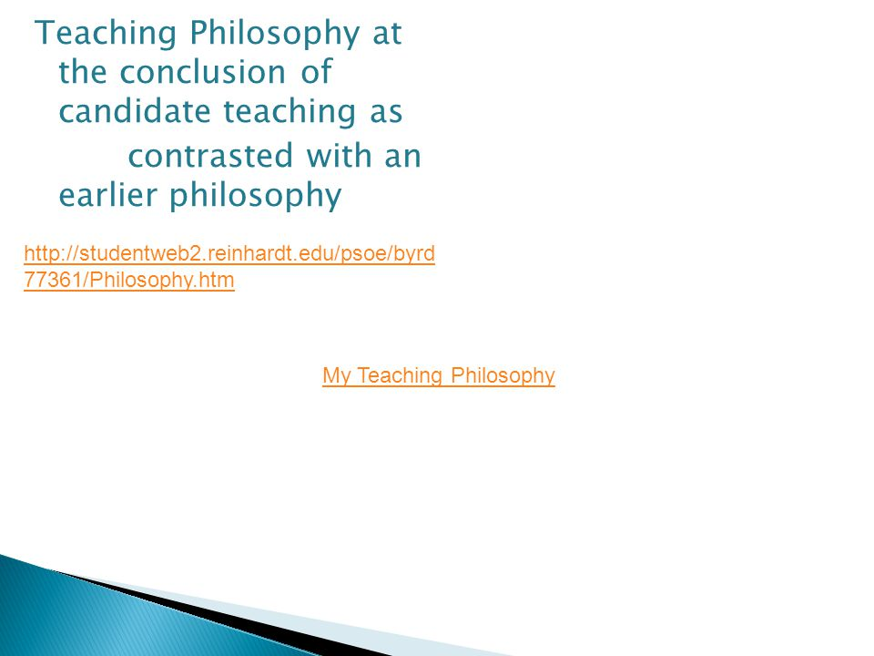 Teaching Philosophy at the conclusion of candidate teaching as contrasted with an earlier philosophy http://studentweb2.reinhardt.edu/psoe/byrd 77361/Philosophy.htm My Teaching Philosophy