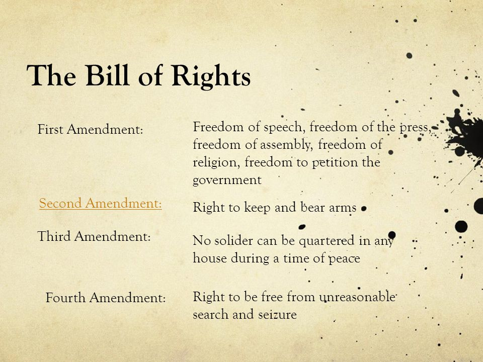 Freedom of speech, freedom of the press, freedom of assembly, freedom of religion, freedom to petition the government First Amendment: Second Amendment: Right to keep and bear arms Third Amendment: No solider can be quartered in any house during a time of peace Fourth Amendment: Right to be free from unreasonable search and seizure