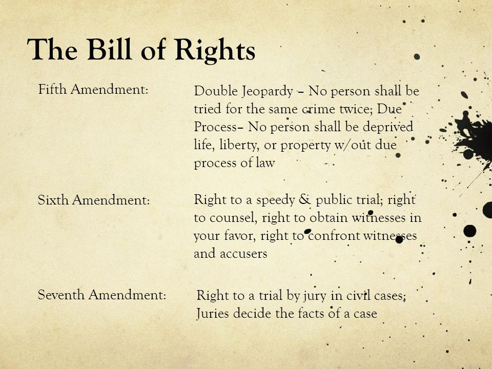 The Bill of Rights Double Jeopardy – No person shall be tried for the same crime twice; Due Process– No person shall be deprived life, liberty, or property w/out due process of law Fifth Amendment: Sixth Amendment: Right to a speedy & public trial; right to counsel, right to obtain witnesses in your favor, right to confront witnesses and accusers Seventh Amendment: Right to a trial by jury in civil cases; Juries decide the facts of a case