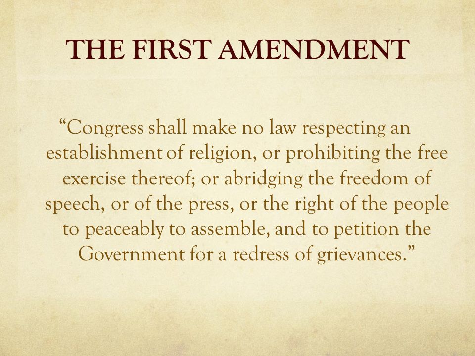 THE FIRST AMENDMENT Congress shall make no law respecting an establishment of religion, or prohibiting the free exercise thereof; or abridging the freedom of speech, or of the press, or the right of the people to peaceably to assemble, and to petition the Government for a redress of grievances.