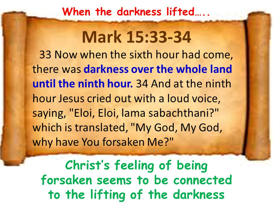 Mark 15:33-34 33 Now when the sixth hour had come, there was darkness over the whole land until the ninth hour.