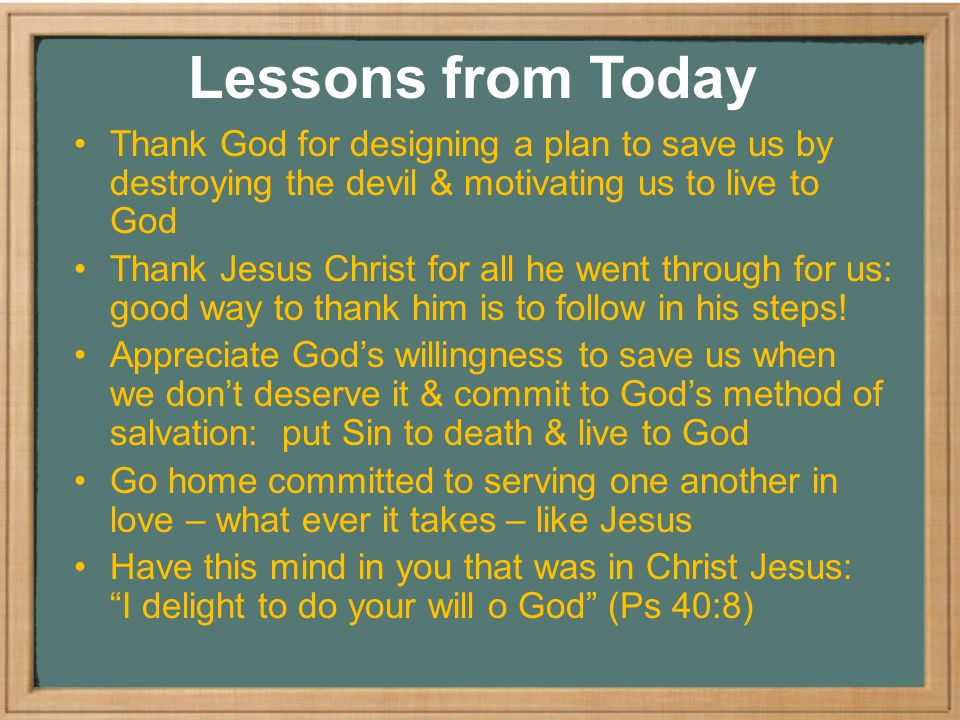Lessons from Today Thank God for designing a plan to save us by destroying the devil & motivating us to live to God Thank Jesus Christ for all he went through for us: good way to thank him is to follow in his steps.