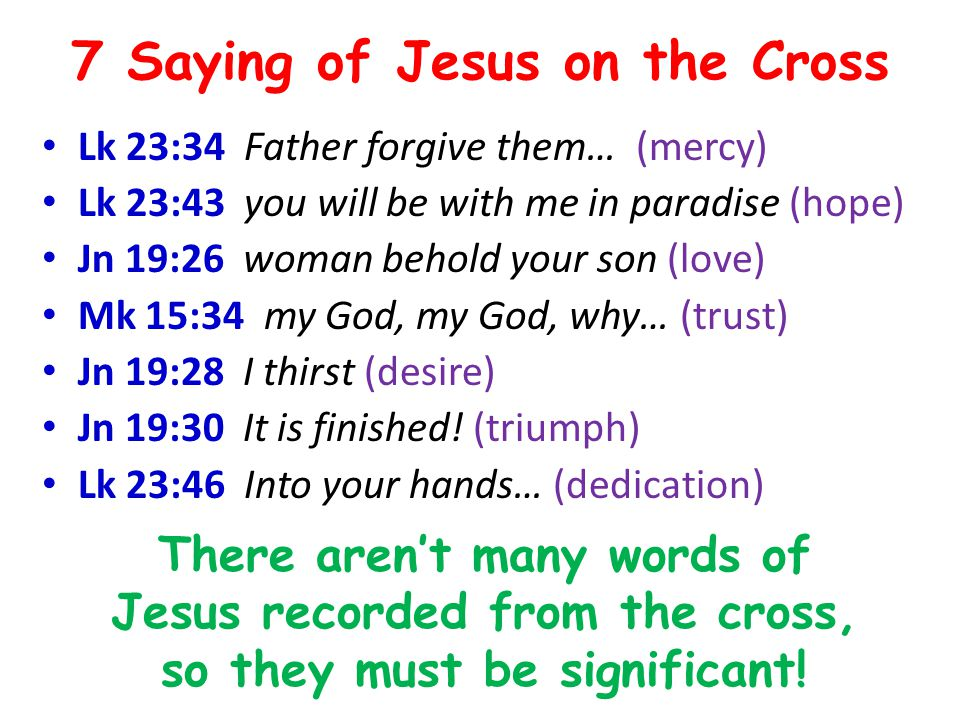 7 Saying of Jesus on the Cross Lk 23:34 Father forgive them… (mercy) Lk 23:43 you will be with me in paradise (hope) Jn 19:26 woman behold your son (love) Mk 15:34 my God, my God, why… (trust) Jn 19:28 I thirst (desire) Jn 19:30 It is finished.
