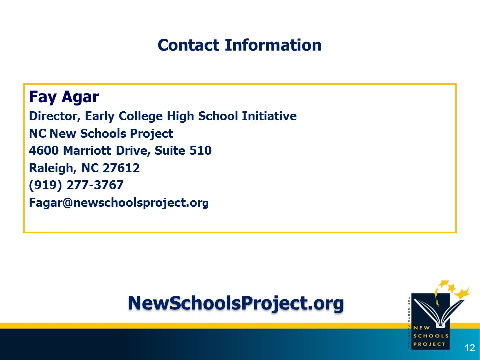 Contact Information Fay Agar Director, Early College High School Initiative NC New Schools Project 4600 Marriott Drive, Suite 510 Raleigh, NC 27612 (9
