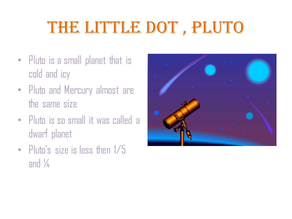 The Little Dot, Pluto Pluto is a small planet that is cold and icy Pluto and Mercury almost are the same size Pluto is so small it was called a dwarf planet Pluto s size is less then 1/5 and ¼