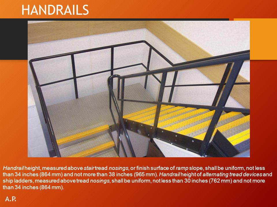 HANDRAILS Handrail height, measured above stair tread nosings, or finish surface of ramp slope, shall be uniform, not less than 34 inches (864 mm) and