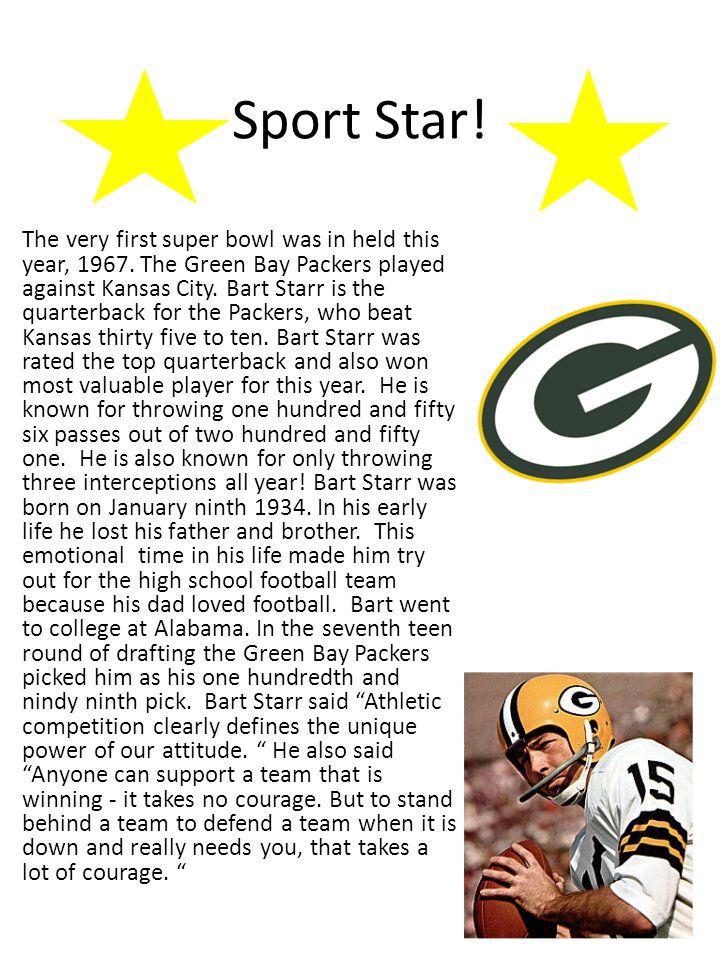 Sport Star! The very first super bowl was in held this year, 1967. The Green Bay Packers played against Kansas City. Bart Starr is the quarterback for