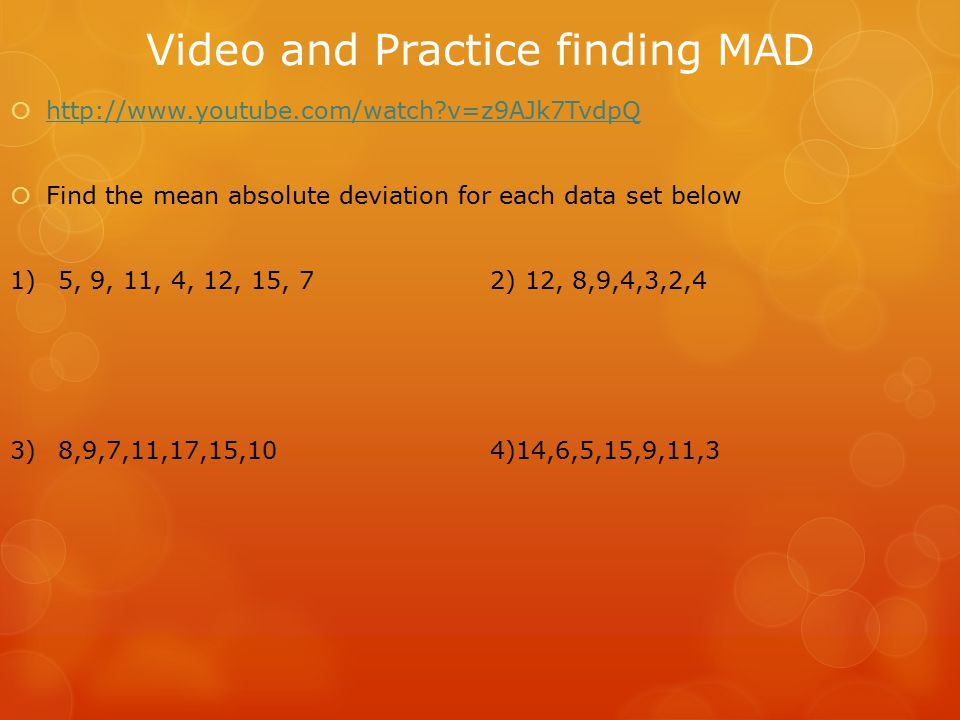 Video and Practice finding MAD  http://www.youtube.com/watch?v=z9AJk7TvdpQ http://www.youtube.com/watch?v=z9AJk7TvdpQ  Find the mean absolute deviation for each data set below 1) 5, 9, 11, 4, 12, 15, 72) 12, 8,9,4,3,2,4 3)8,9,7,11,17,15,104)14,6,5,15,9,11,3