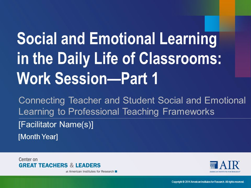Social and Emotional Learning in the Daily Life of Classrooms: Work Session—Part 1 Copyright © 2014 American Institutes for Research. All rights reser