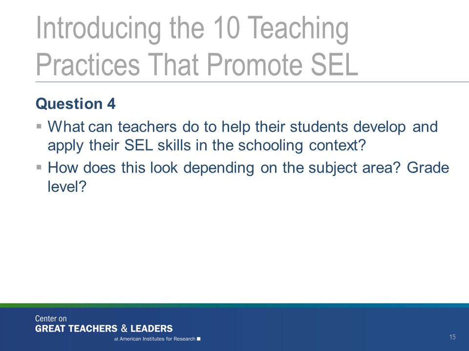 Question 4  What can teachers do to help their students develop and apply their SEL skills in the schooling context?  How does this look depending o