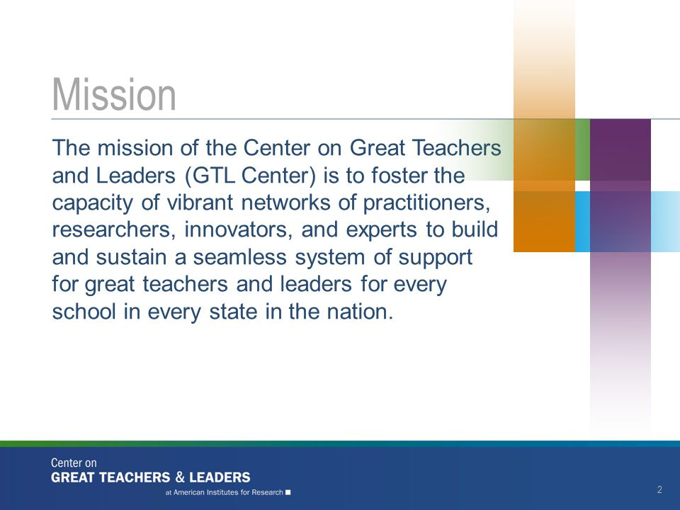 The mission of the Center on Great Teachers and Leaders (GTL Center) is to foster the capacity of vibrant networks of practitioners, researchers, inno