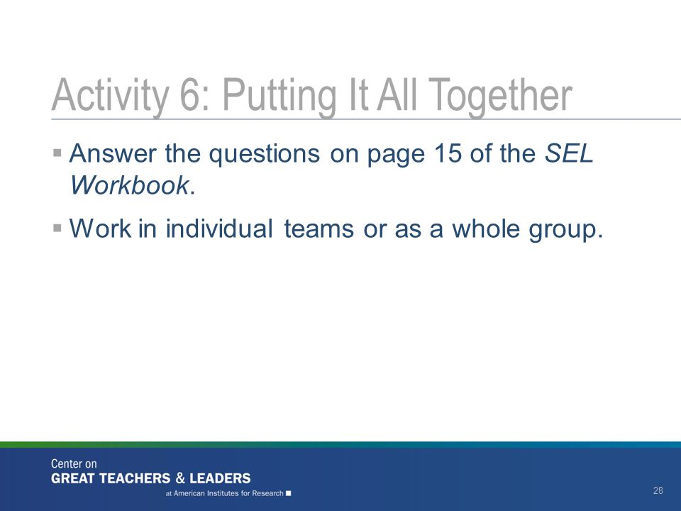  Answer the questions on page 15 of the SEL Workbook.  Work in individual teams or as a whole group. Activity 6: Putting It All Together 28
