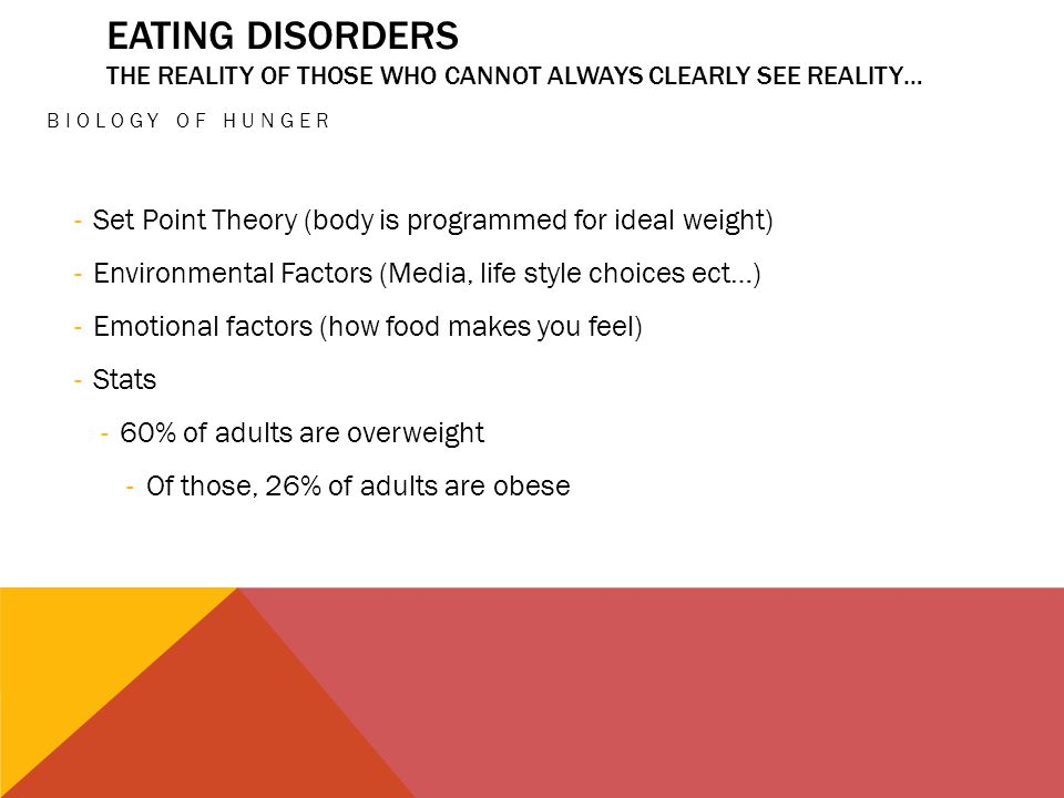 EATING DISORDERS THE REALITY OF THOSE WHO CANNOT ALWAYS CLEARLY SEE REALITY… BIOLOGY OF HUNGER -Set Point Theory (body is programmed for ideal weight) -Environmental Factors (Media, life style choices ect…) -Emotional factors (how food makes you feel) -Stats -60% of adults are overweight -Of those, 26% of adults are obese