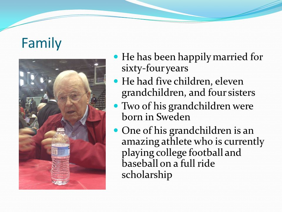 Family He has been happily married for sixty-four years He had five children, eleven grandchildren, and four sisters Two of his grandchildren were born in Sweden One of his grandchildren is an amazing athlete who is currently playing college football and baseball on a full ride scholarship