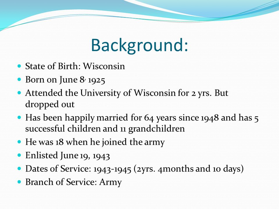 Background: State of Birth: Wisconsin Born on June 8, 1925 Attended the University of Wisconsin for 2 yrs. But dropped out Has been happily married fo