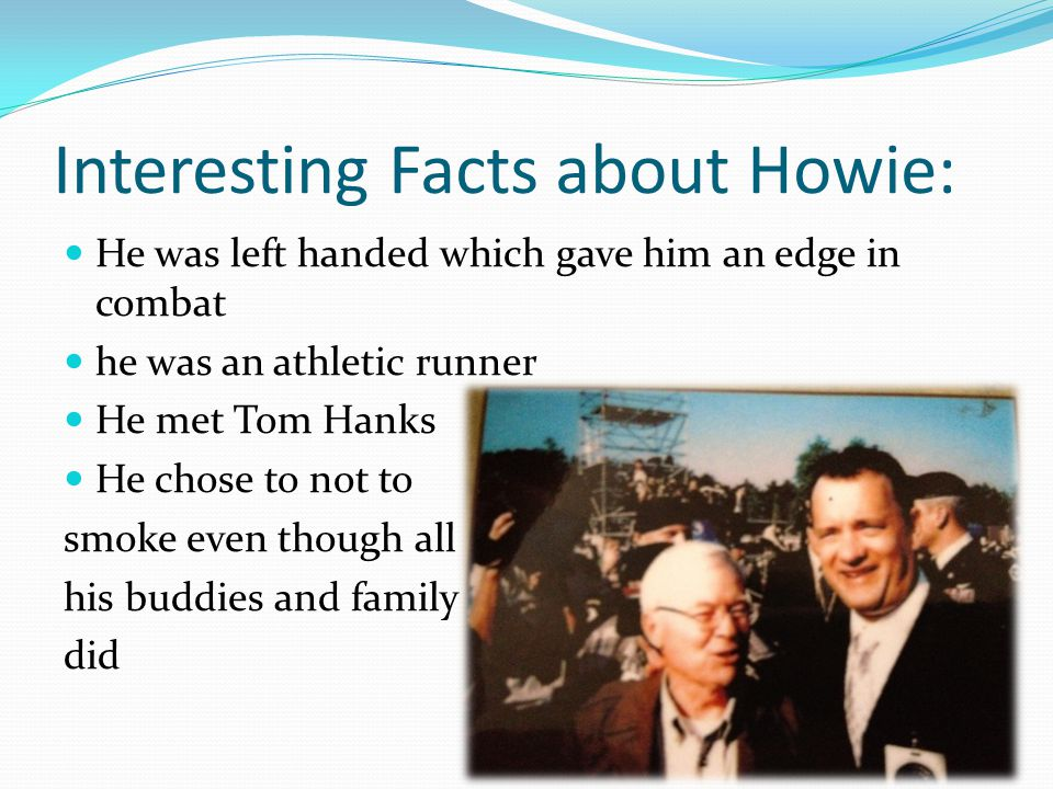 Interesting Facts about Howie: He was left handed which gave him an edge in combat he was an athletic runner He met Tom Hanks He chose to not to smoke even though all his buddies and family did