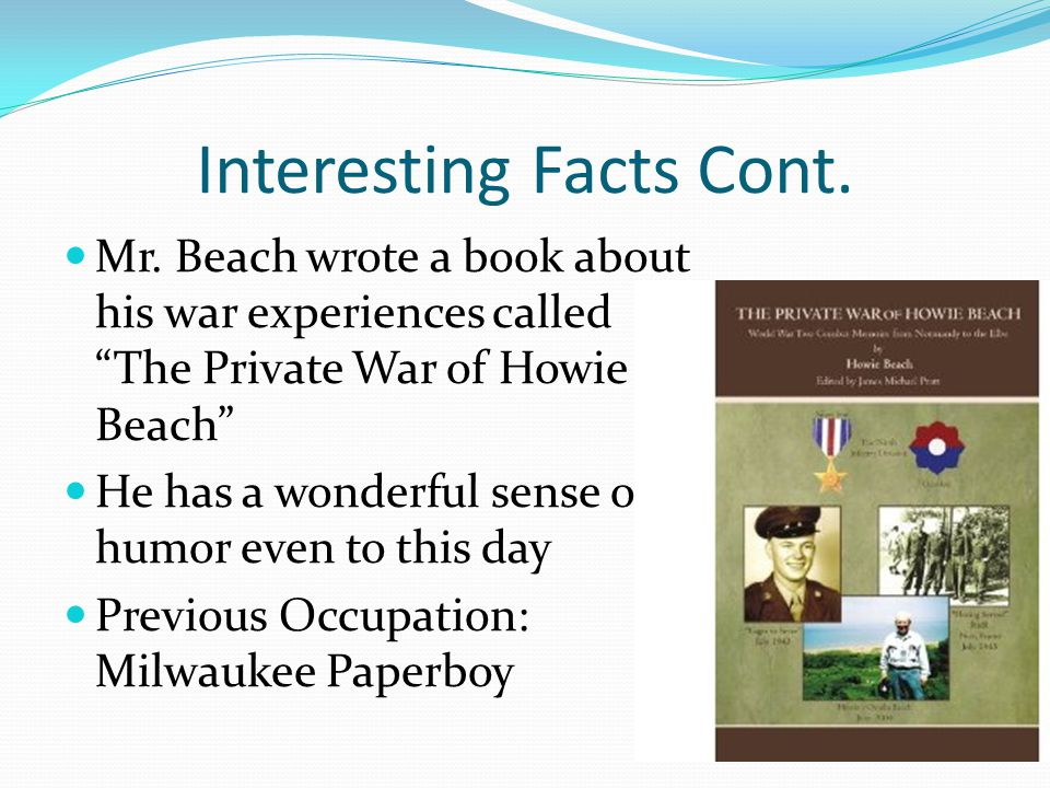 """Interesting Facts Cont. Mr. Beach wrote a book about his war experiences called """"The Private War of Howie Beach"""" He has a wonderful sense of humor eve"""