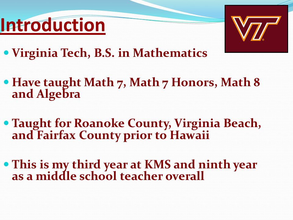 Introduction Virginia Tech, B.S. in Mathematics Have taught Math 7, Math 7 Honors, Math 8 and Algebra Taught for Roanoke County, Virginia Beach, and F