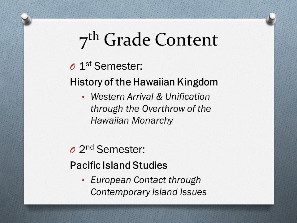7 th Grade Content O 1 st Semester: History of the Hawaiian Kingdom Western Arrival & Unification through the Overthrow of the Hawaiian Monarchy O 2 n