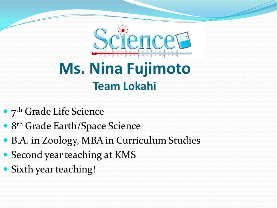 Ms. Nina Fujimoto Team Lokahi 7 th Grade Life Science 8 th Grade Earth/Space Science B.A. in Zoology, MBA in Curriculum Studies Second year teaching a