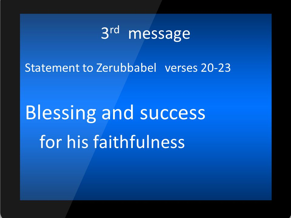 3 rd message Statement to Zerubbabel verses 20-23 Blessing and success for his faithfulness