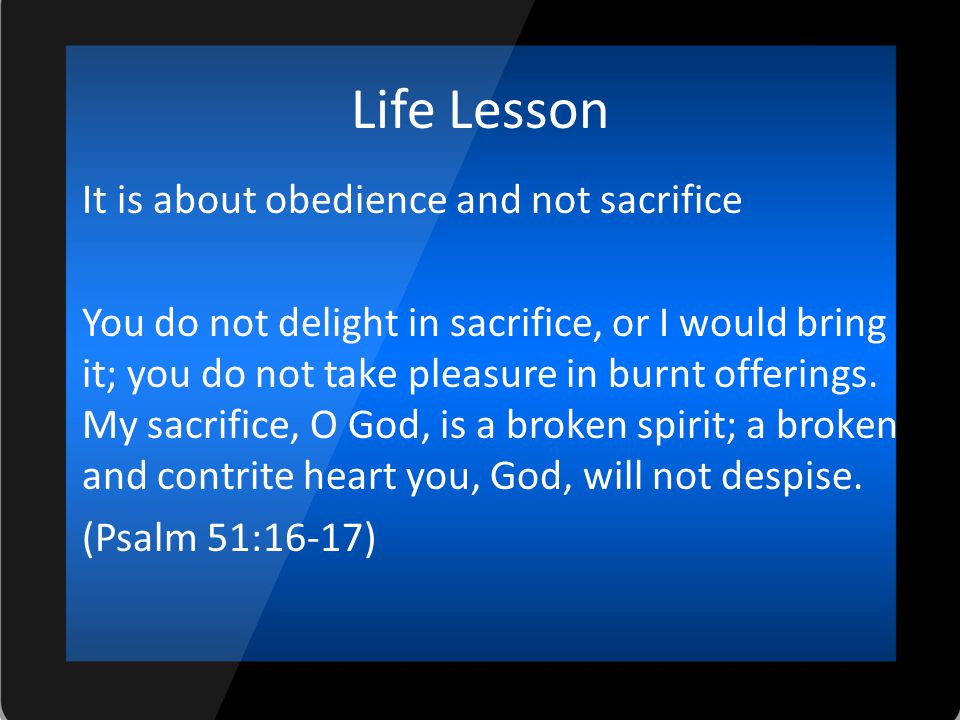 Life Lesson It is about obedience and not sacrifice You do not delight in sacrifice, or I would bring it; you do not take pleasure in burnt offerings.