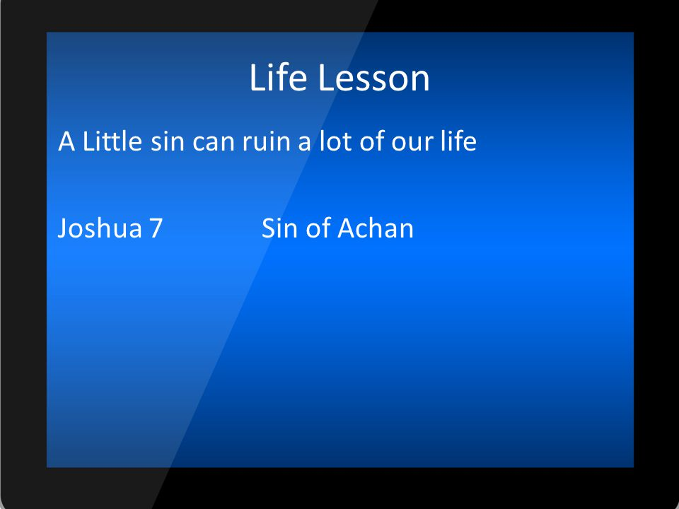 Life Lesson A Little sin can ruin a lot of our life Joshua 7 Sin of Achan