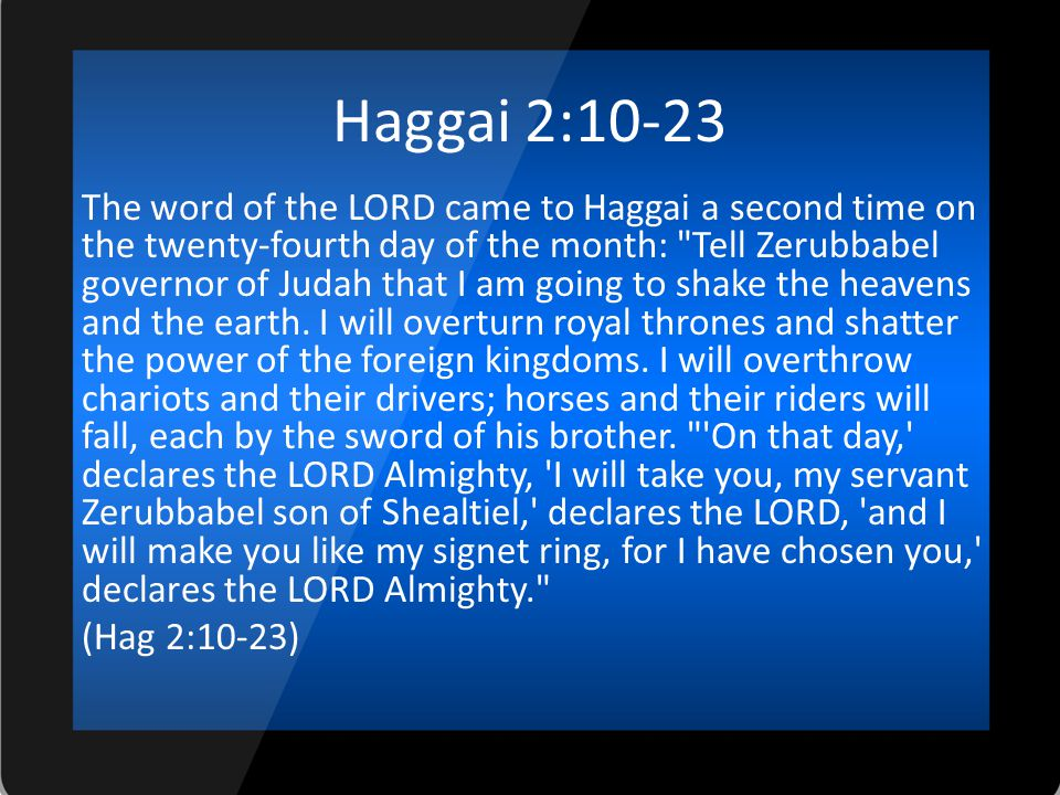 Haggai 2:10-23 The word of the LORD came to Haggai a second time on the twenty-fourth day of the month: Tell Zerubbabel governor of Judah that I am going to shake the heavens and the earth.