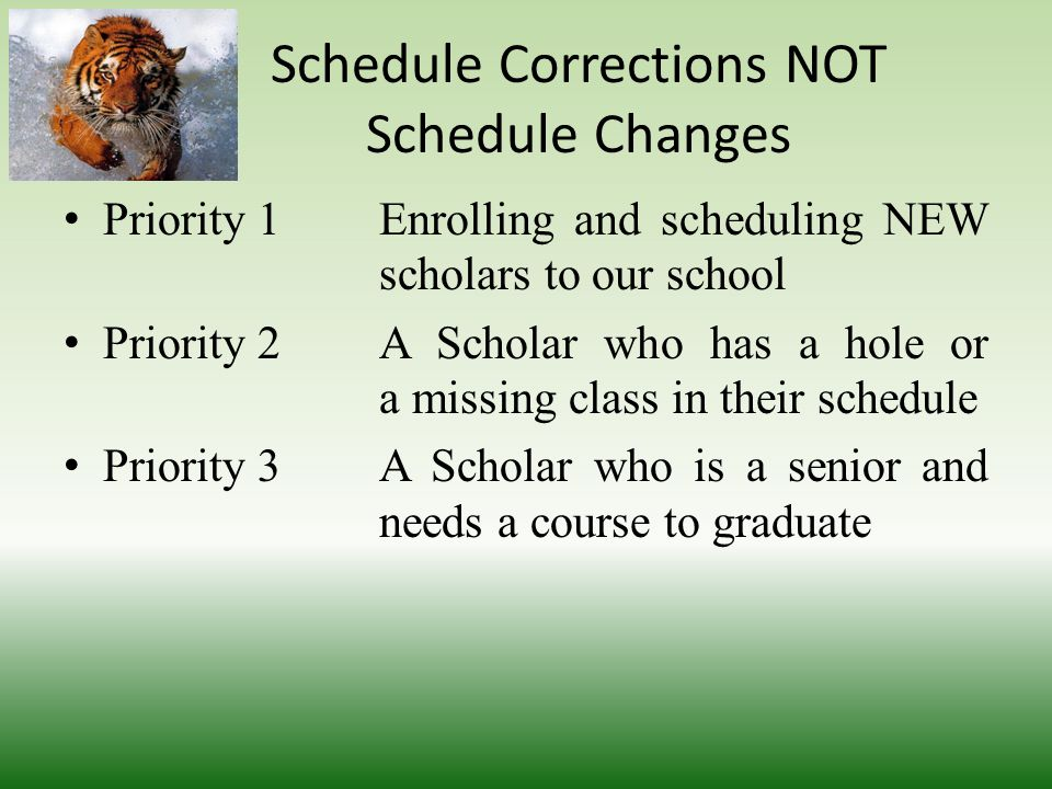 Schedule Corrections NOT Schedule Changes We will begin to balance classes during week two We will not allow scholars or parents to teacher shop The following is our priority in dealing with schedules corrections or issues
