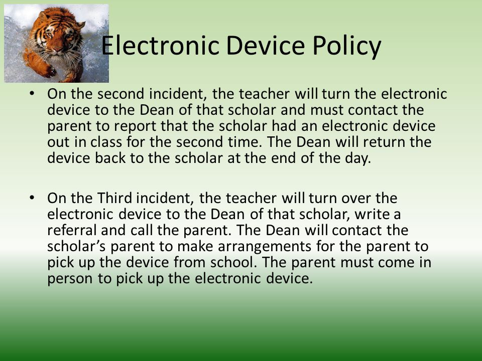 Electronic Device Policy If a scholar complies and gives the electronic device to the teacher upon request the consequences are as follows: The first time, the teacher will return the electronic device at the end of the class period to the scholar, and may choose to contact the parent to report that the scholar had an electronic device out in class.