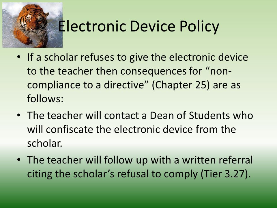 Electronic Device Policy On the second incident, the teacher will turn the electronic device to the Dean of that scholar and must contact the parent to report that the scholar had an electronic device out in class for the second time.