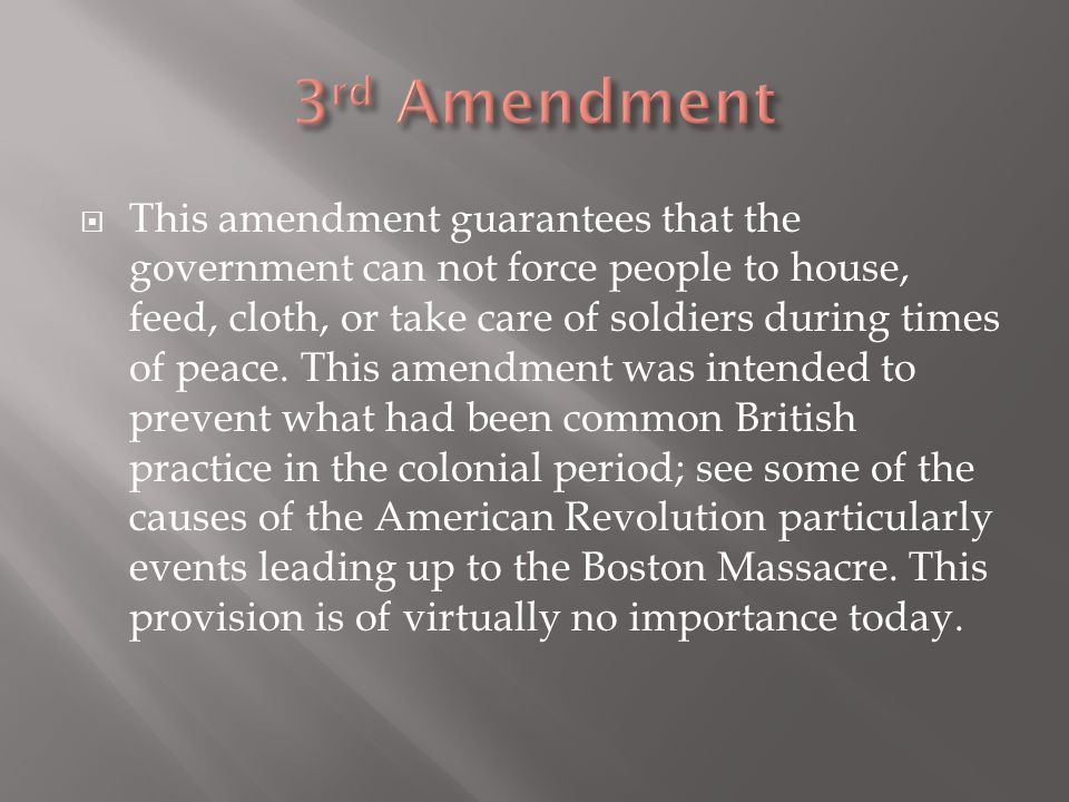  This amendment guarantees that the government can not force people to house, feed, cloth, or take care of soldiers during times of peace. This amend