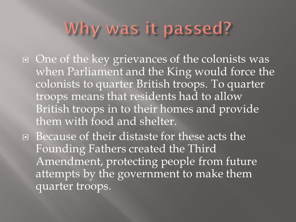  One of the key grievances of the colonists was when Parliament and the King would force the colonists to quarter British troops. To quarter troops m