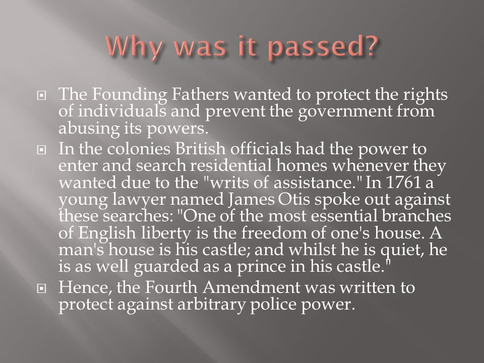  The Founding Fathers wanted to protect the rights of individuals and prevent the government from abusing its powers.  In the colonies British offic