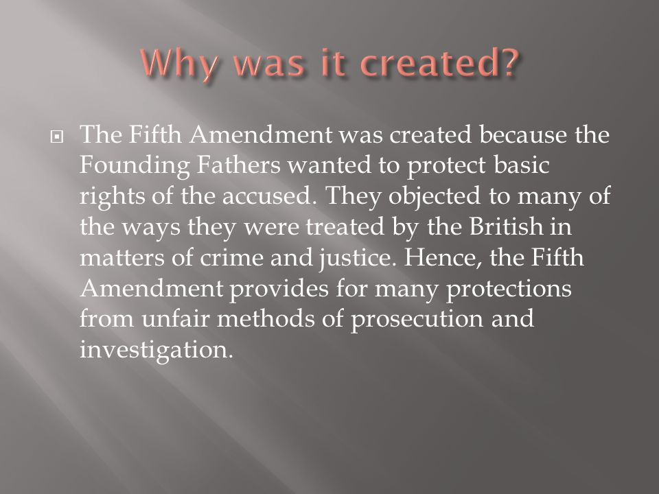  The Fifth Amendment was created because the Founding Fathers wanted to protect basic rights of the accused. They objected to many of the ways they w