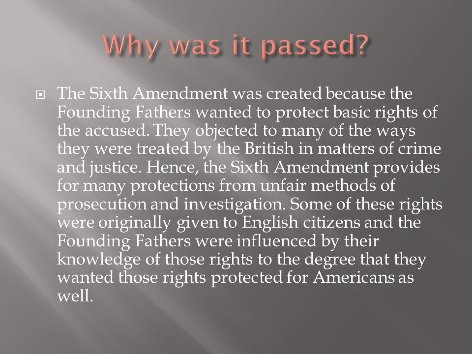  The Sixth Amendment was created because the Founding Fathers wanted to protect basic rights of the accused. They objected to many of the ways they w