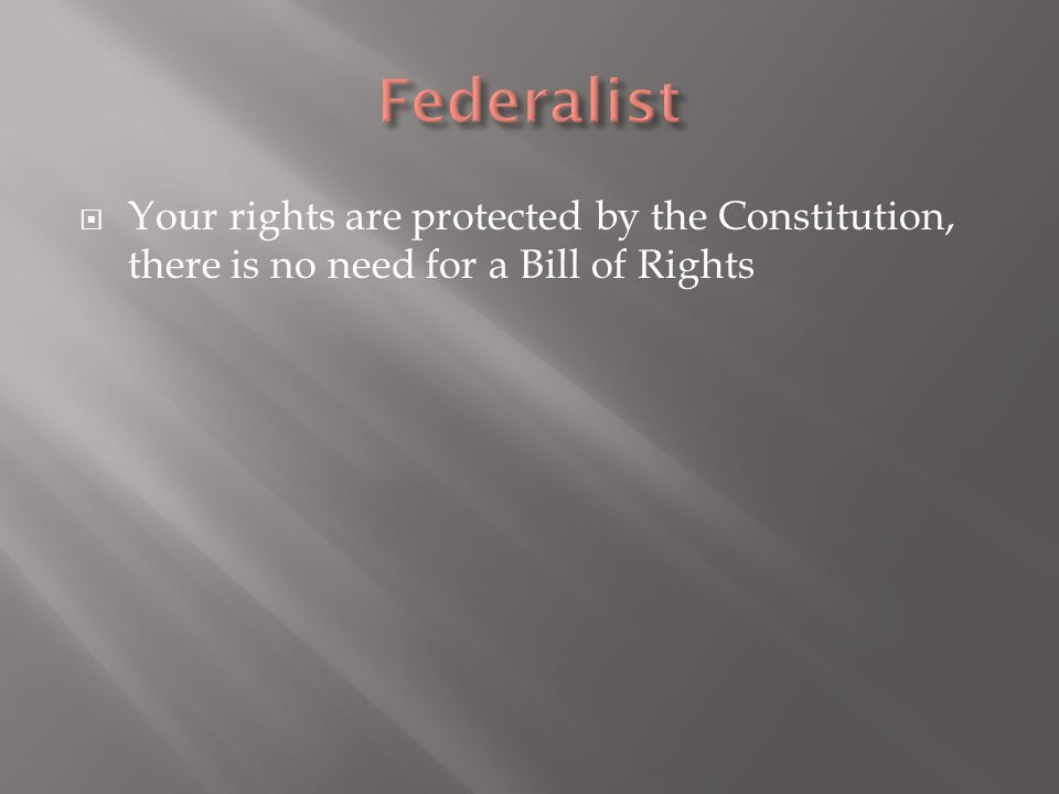  Your rights are protected by the Constitution, there is no need for a Bill of Rights