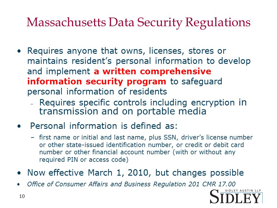 10 Massachusetts Data Security Regulations Requires anyone that owns, licenses, stores or maintains resident's personal information to develop and implement a written comprehensive information security program to safeguard personal information of residents – Requires specific controls including encryption in transmission and on portable media Personal information is defined as: –first name or initial and last name, plus SSN, driver's license number or other state-issued identification number, or credit or debit card number or other financial account number (with or without any required PIN or access code) Now effective March 1, 2010, but changes possible Office of Consumer Affairs and Business Regulation 201 CMR 17.00