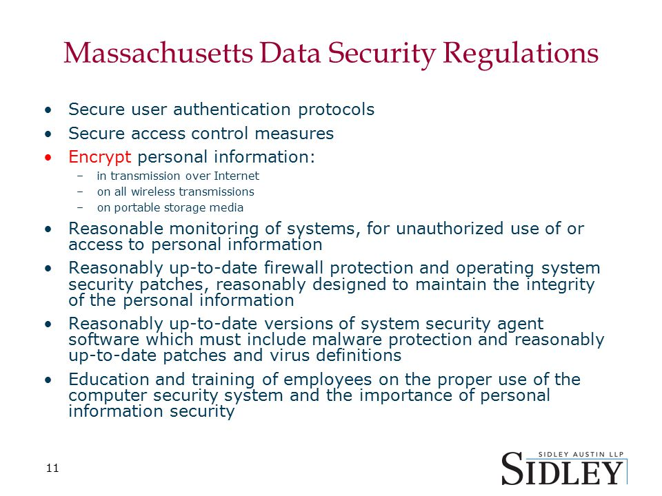 11 Massachusetts Data Security Regulations Secure user authentication protocols Secure access control measures Encrypt personal information: –in transmission over Internet –on all wireless transmissions –on portable storage media Reasonable monitoring of systems, for unauthorized use of or access to personal information Reasonably up-to-date firewall protection and operating system security patches, reasonably designed to maintain the integrity of the personal information Reasonably up-to-date versions of system security agent software which must include malware protection and reasonably up-to-date patches and virus definitions Education and training of employees on the proper use of the computer security system and the importance of personal information security