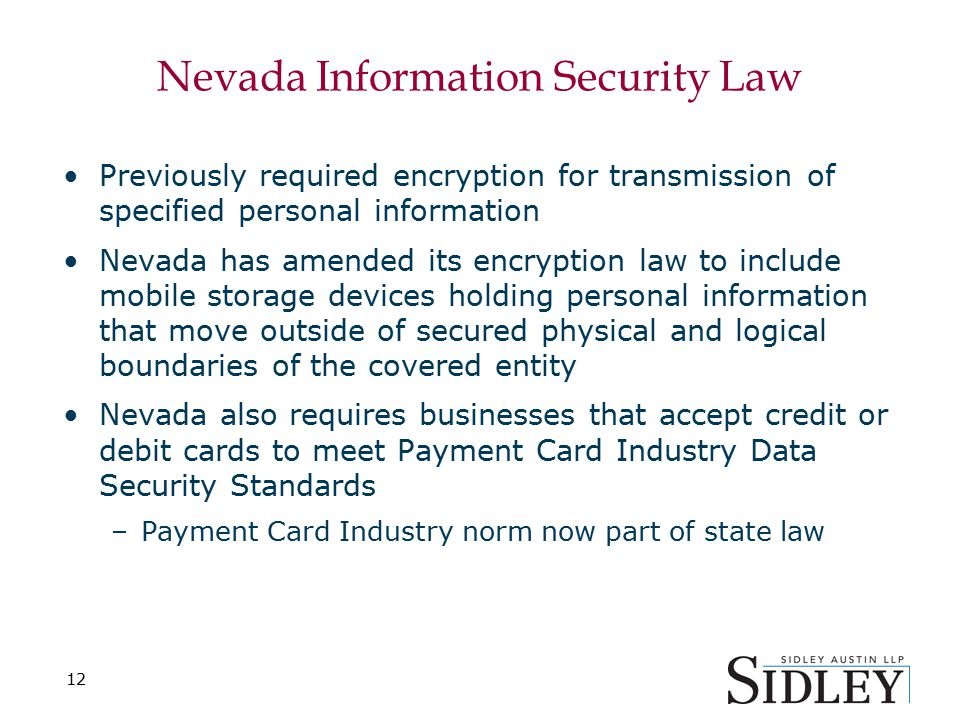 12 Nevada Information Security Law Previously required encryption for transmission of specified personal information Nevada has amended its encryption law to include mobile storage devices holding personal information that move outside of secured physical and logical boundaries of the covered entity Nevada also requires businesses that accept credit or debit cards to meet Payment Card Industry Data Security Standards –Payment Card Industry norm now part of state law