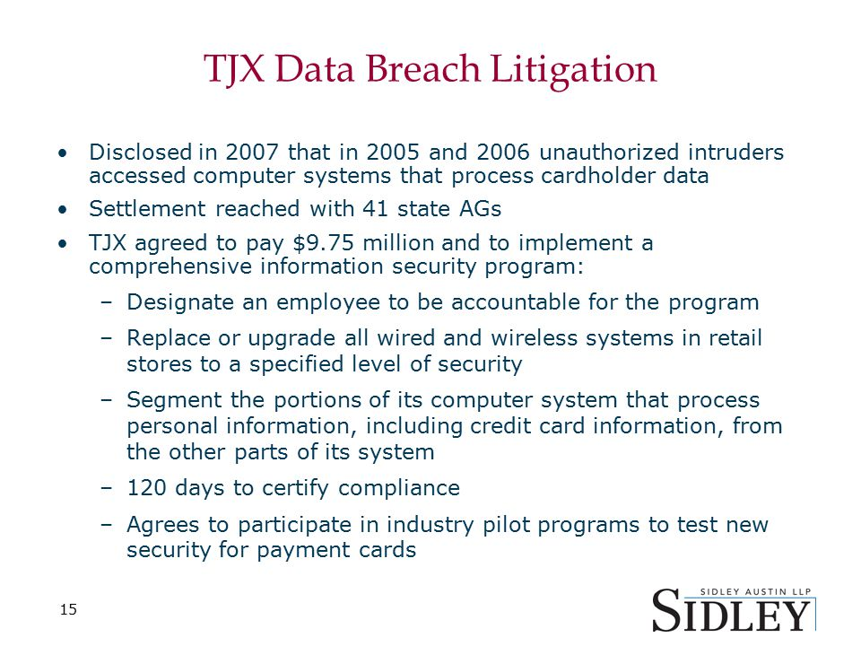 15 TJX Data Breach Litigation Disclosed in 2007 that in 2005 and 2006 unauthorized intruders accessed computer systems that process cardholder data Settlement reached with 41 state AGs TJX agreed to pay $9.75 million and to implement a comprehensive information security program: –Designate an employee to be accountable for the program –Replace or upgrade all wired and wireless systems in retail stores to a specified level of security –Segment the portions of its computer system that process personal information, including credit card information, from the other parts of its system –120 days to certify compliance –Agrees to participate in industry pilot programs to test new security for payment cards