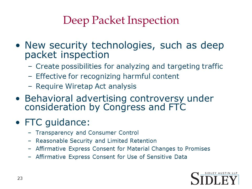 23 Deep Packet Inspection New security technologies, such as deep packet inspection –Create possibilities for analyzing and targeting traffic –Effective for recognizing harmful content –Require Wiretap Act analysis Behavioral advertising controversy under consideration by Congress and FTC FTC guidance: –Transparency and Consumer Control –Reasonable Security and Limited Retention –Affirmative Express Consent for Material Changes to Promises –Affirmative Express Consent for Use of Sensitive Data