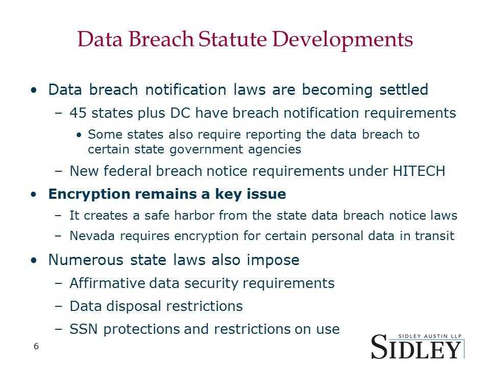 6 Data Breach Statute Developments Data breach notification laws are becoming settled –45 states plus DC have breach notification requirements Some states also require reporting the data breach to certain state government agencies –New federal breach notice requirements under HITECH Encryption remains a key issue –It creates a safe harbor from the state data breach notice laws –Nevada requires encryption for certain personal data in transit Numerous state laws also impose –Affirmative data security requirements –Data disposal restrictions –SSN protections and restrictions on use