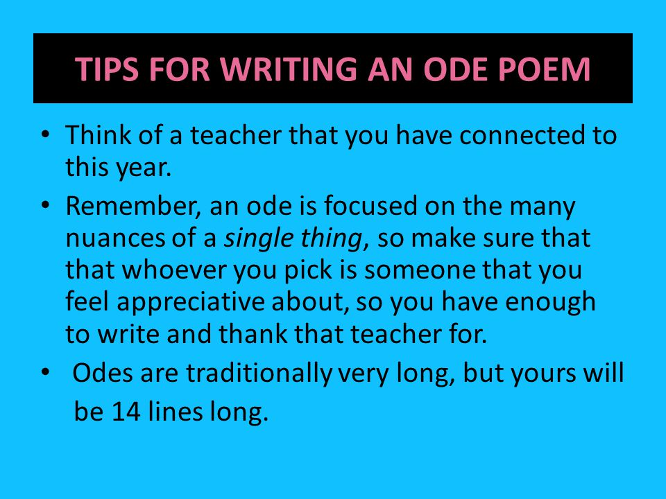 TIPS FOR WRITING AN ODE POEM Think of a teacher that you have connected to this year. Remember, an ode is focused on the many nuances of a single thin