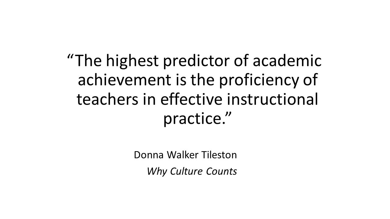 The highest predictor of academic achievement is the proficiency of teachers in effective instructional practice. Donna Walker Tileston Why Culture Counts
