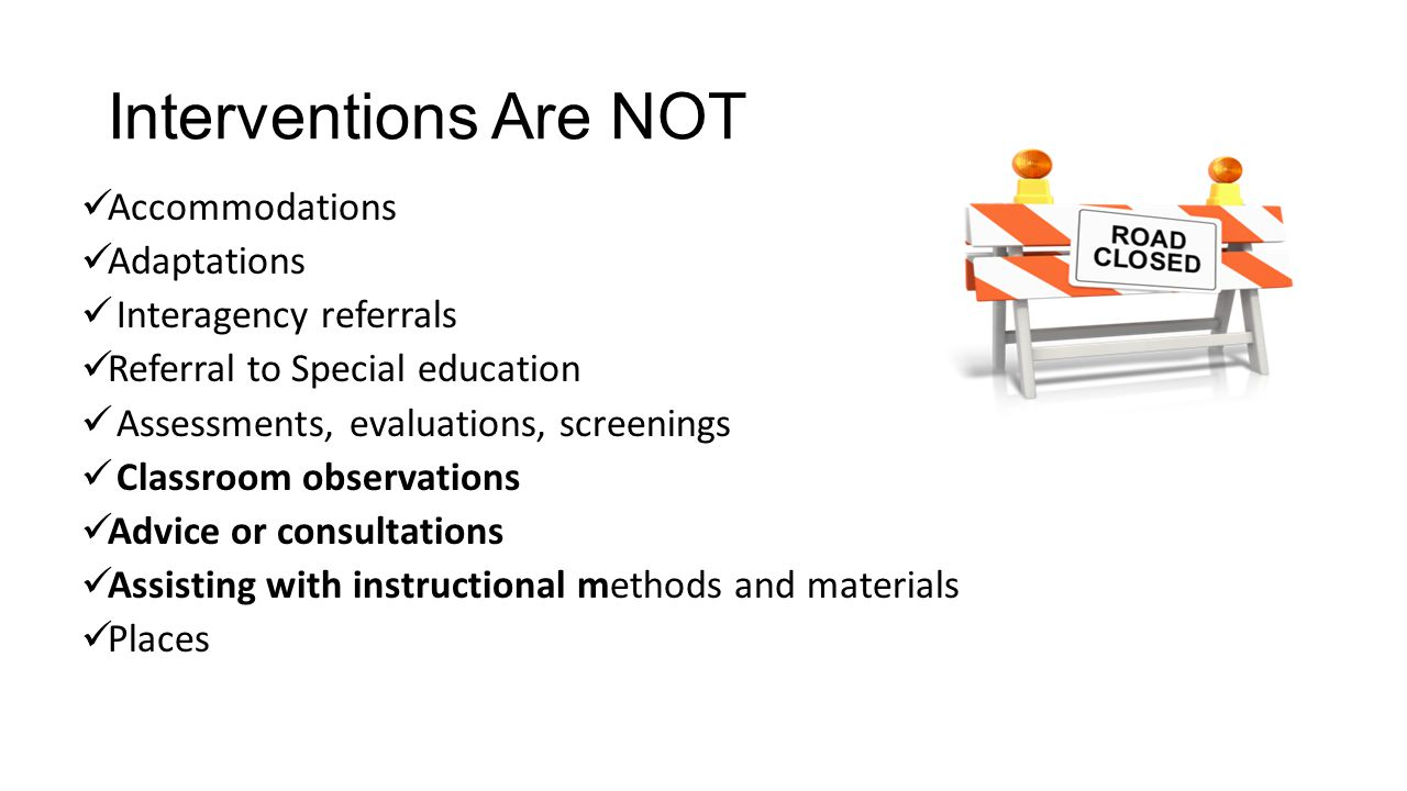 Interventions Are NOT Accommodations Adaptations Interagency referrals Referral to Special education Assessments, evaluations, screenings Classroom observations Advice or consultations Assisting with instructional methods and materials Places