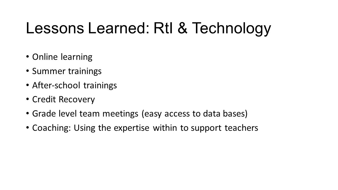 Lessons Learned: RtI & Technology Online learning Summer trainings After‐school trainings Credit Recovery Grade level team meetings (easy access to data bases) Coaching: Using the expertise within to support teachers