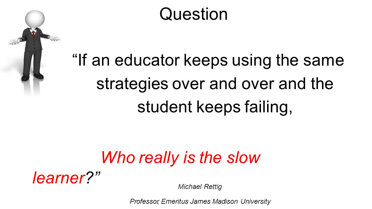 Question If an educator keeps using the same strategies over and over and the student keeps failing, who Who really is the slow learner Michael Rettig Professor, Emeritus James Madison University