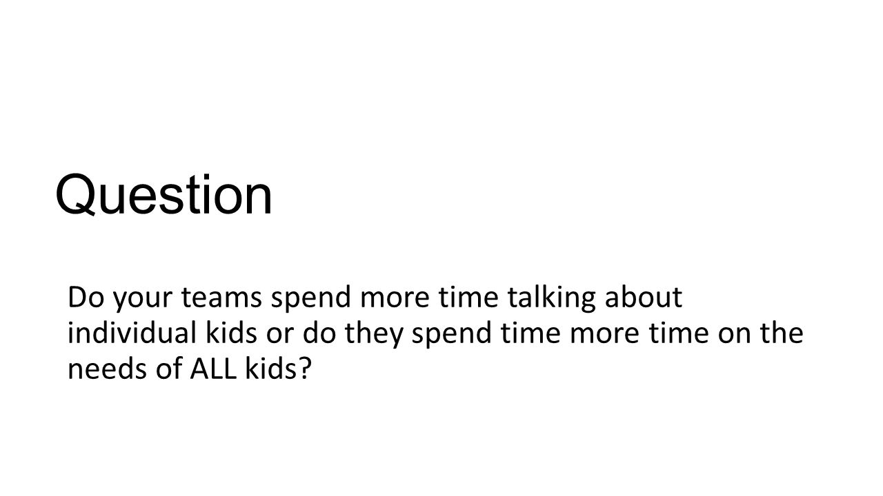 Question Do your teams spend more time talking about individual kids or do they spend time more time on the needs of ALL kids